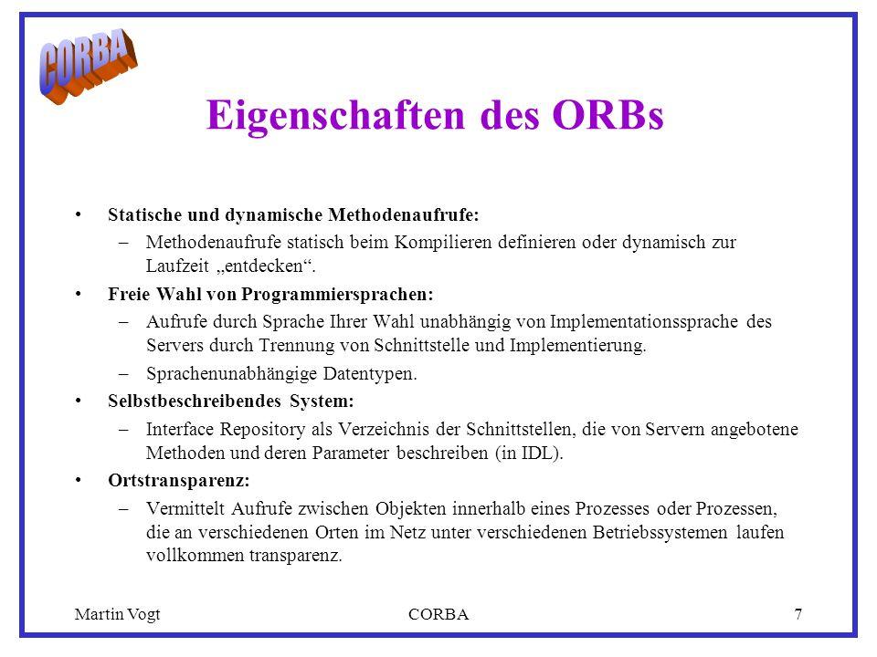 Martin VogtCORBA7 Eigenschaften des ORBs Statische und dynamische Methodenaufrufe: –Methodenaufrufe statisch beim Kompilieren definieren oder dynamisch zur Laufzeit entdecken.
