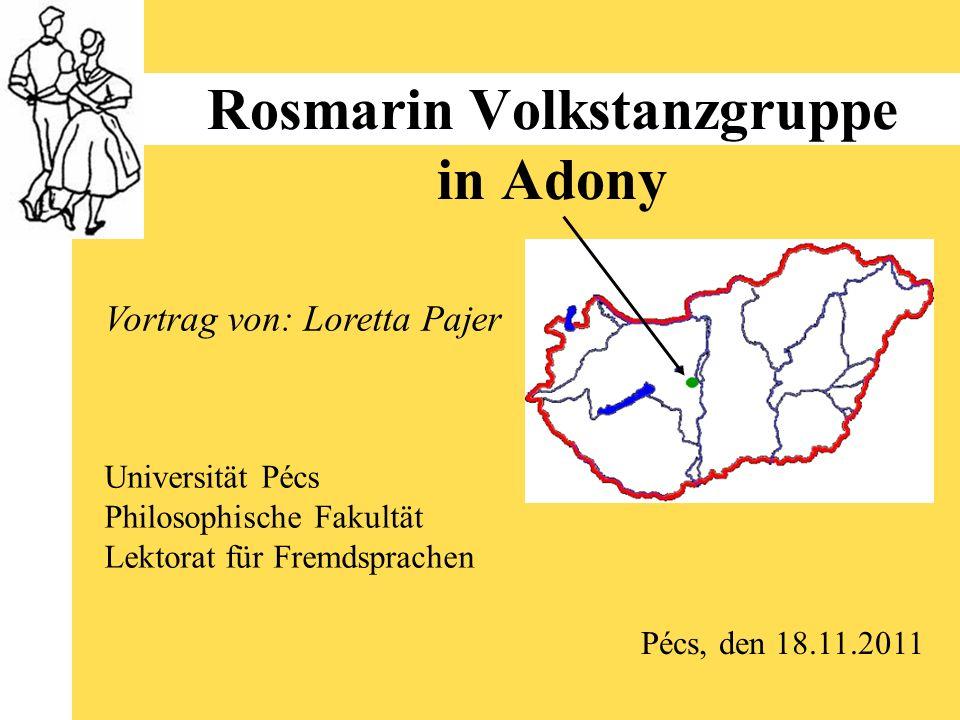 Rosmarin Volkstanzgruppe in Adony Universität Pécs Philosophische Fakultät Lektorat für Fremdsprachen Vortrag von: Loretta Pajer Pécs, den 18.11.2011