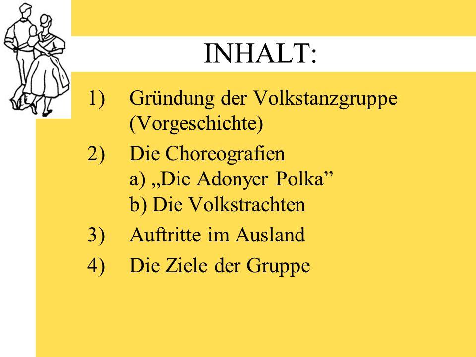 INHALT: 1)Gründung der Volkstanzgruppe (Vorgeschichte) 2)Die Choreografien a) Die Adonyer Polka b) Die Volkstrachten 3)Auftritte im Ausland 4)Die Ziel