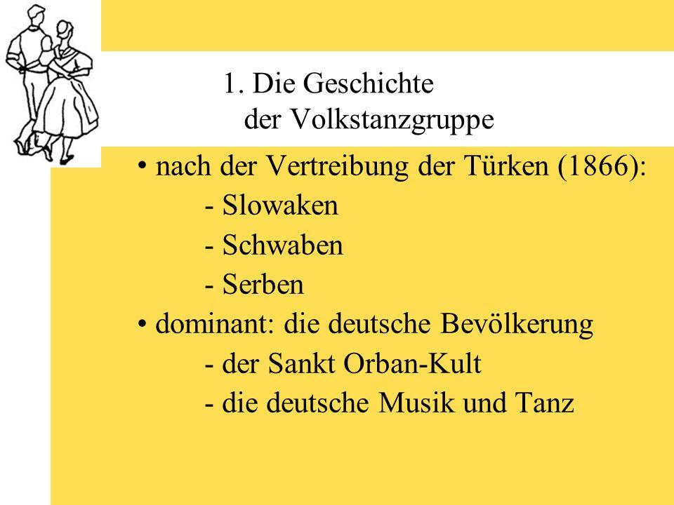 1. Die Geschichte der Volkstanzgruppe nach der Vertreibung der Türken (1866): - Slowaken - Schwaben - Serben dominant: die deutsche Bevölkerung - der