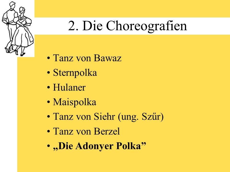 2. Die Choreografien Tanz von Bawaz Sternpolka Hulaner Maispolka Tanz von Siehr (ung. Szűr) Tanz von Berzel Die Adonyer Polka