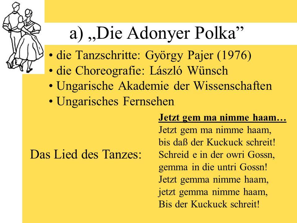a) Die Adonyer Polka die Tanzschritte: György Pajer (1976) die Choreografie: László Wünsch Ungarische Akademie der Wissenschaften Ungarisches Fernsehen Jetzt gem ma nimme haam… Jetzt gem ma nimme haam, bis daß der Kuckuck schreit.