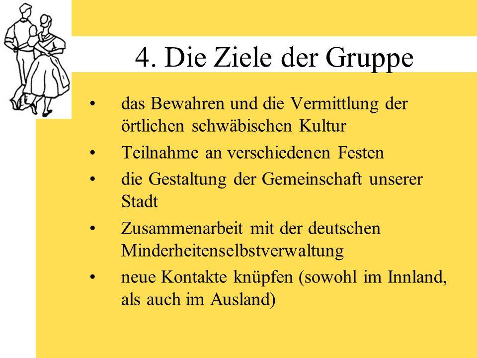 4. Die Ziele der Gruppe das Bewahren und die Vermittlung der örtlichen schwäbischen Kultur Teilnahme an verschiedenen Festen die Gestaltung der Gemein