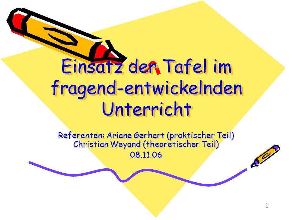 1 Einsatz der Tafel im fragend-entwickelnden Unterricht Referenten: Ariane Gerhart (praktischer Teil) Christian Weyand (theoretischer Teil) 08.11.06
