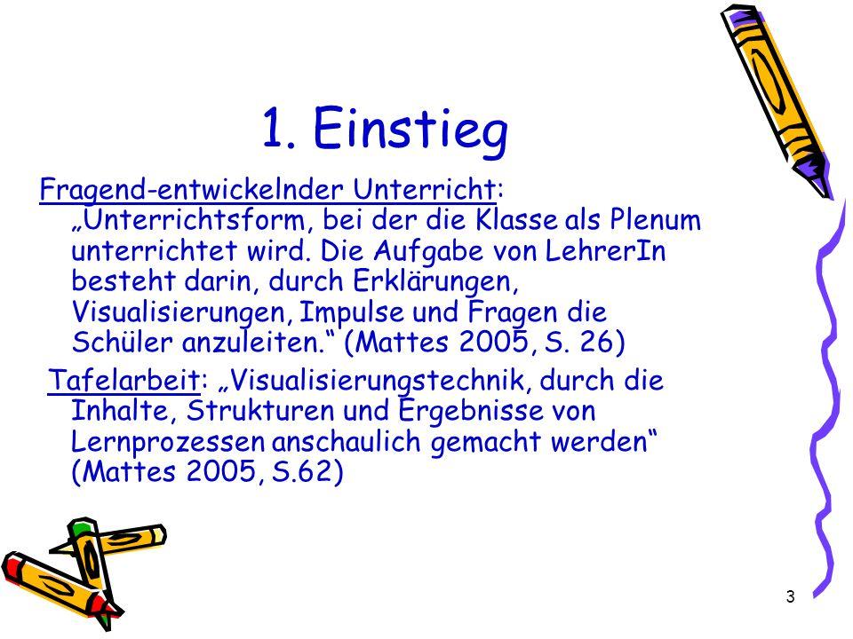 3 1. Einstieg Fragend-entwickelnder Unterricht: Unterrichtsform, bei der die Klasse als Plenum unterrichtet wird. Die Aufgabe von LehrerIn besteht dar