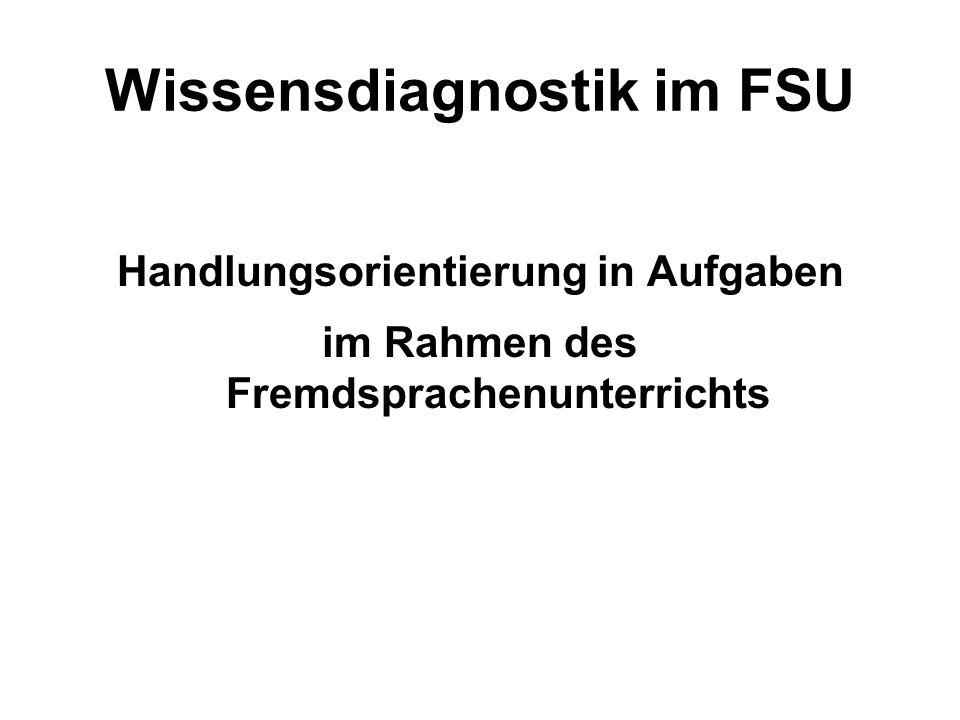 Wissensdiagnostik im FSU Handlungsorientierung in Aufgaben im Rahmen des Fremdsprachenunterrichts