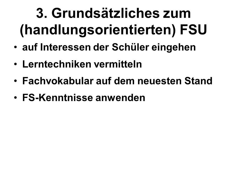 3. Grundsätzliches zum (handlungsorientierten) FSU auf Interessen der Schüler eingehen Lerntechniken vermitteln Fachvokabular auf dem neuesten Stand F