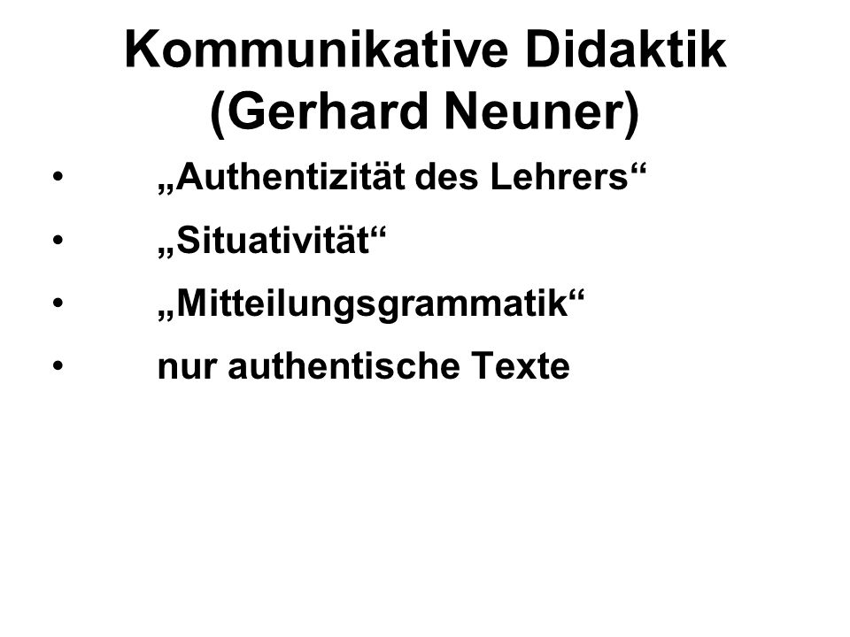 Kommunikative Didaktik (Gerhard Neuner) Authentizität des Lehrers Situativität Mitteilungsgrammatik nur authentische Texte