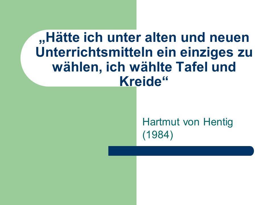 Hätte ich unter alten und neuen Unterrichtsmitteln ein einziges zu wählen, ich wählte Tafel und Kreide Hartmut von Hentig (1984)