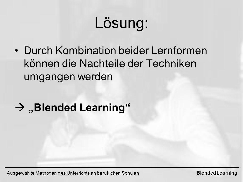 Lösung: Durch Kombination beider Lernformen können die Nachteile der Techniken umgangen werden Blended Learning Ausgewählte Methoden des Unterrichts an beruflichen SchulenBlended Learning