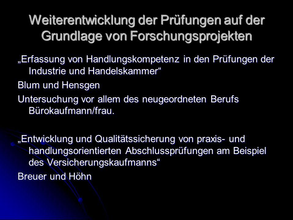 Weiterentwicklung der Prüfungen auf der Grundlage von Forschungsprojekten Erfassung von Handlungskompetenz in den Prüfungen der Industrie und Handelskammer Blum und Hensgen Untersuchung vor allem des neugeordneten Berufs Bürokaufmann/frau.