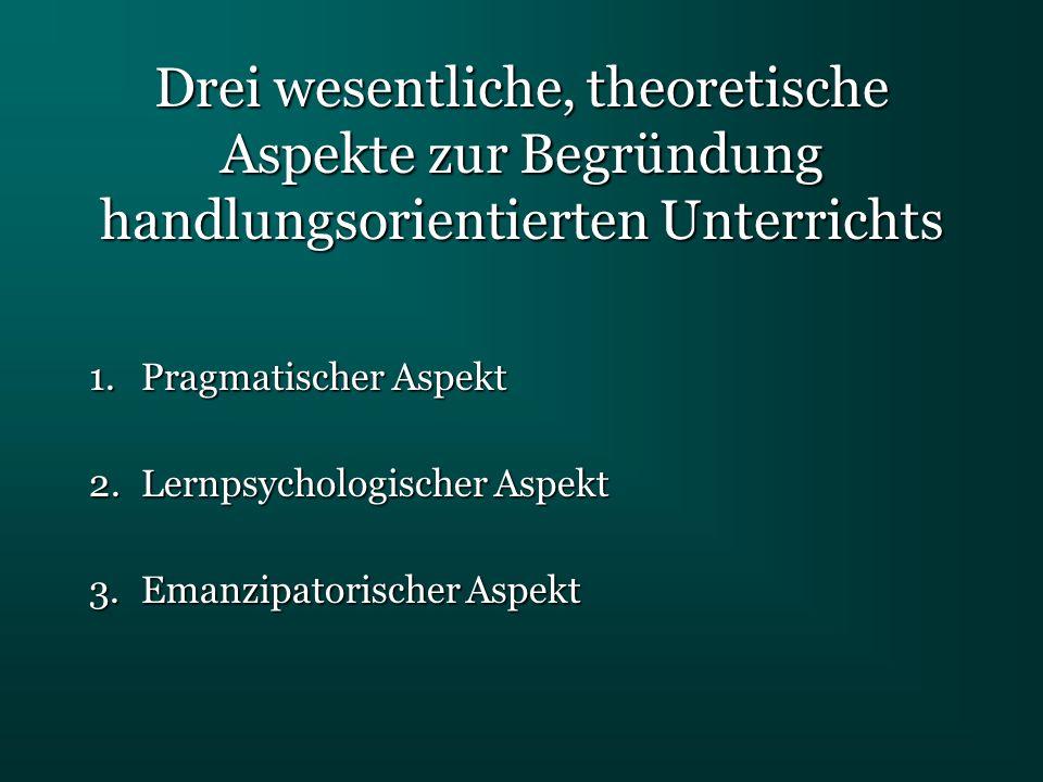 Drei wesentliche, theoretische Aspekte zur Begründung handlungsorientierten Unterrichts 1.Pragmatischer Aspekt 2.Lernpsychologischer Aspekt 3.Emanzipa