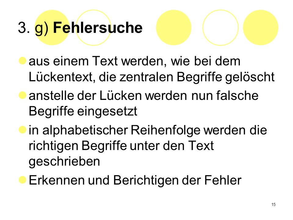 15 3. g) Fehlersuche aus einem Text werden, wie bei dem Lückentext, die zentralen Begriffe gelöscht anstelle der Lücken werden nun falsche Begriffe ei