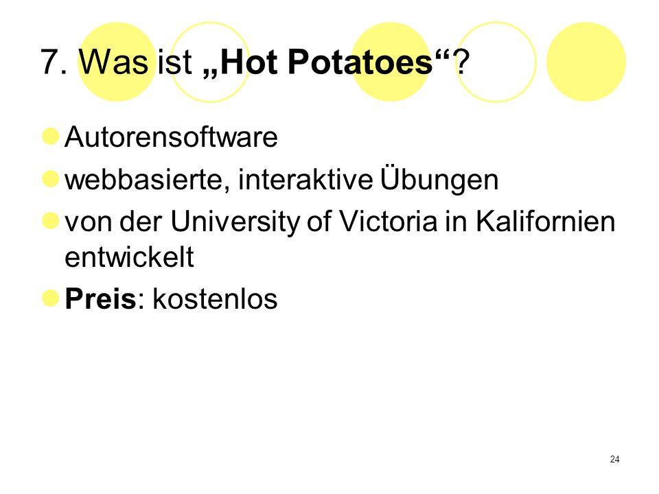 24 7. Was ist Hot Potatoes? Autorensoftware webbasierte, interaktive Übungen von der University of Victoria in Kalifornien entwickelt Preis: kostenlos