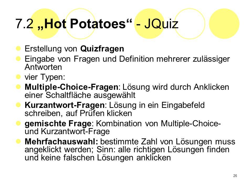 26 7.2 Hot Potatoes - JQuiz Erstellung von Quizfragen Eingabe von Fragen und Definition mehrerer zulässiger Antworten vier Typen: Multiple-Choice-Frag