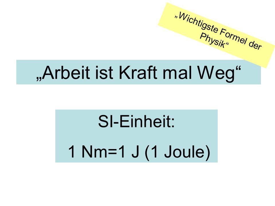 Arbeit ist Kraft mal Weg SI-Einheit: 1 Nm=1 J (1 Joule) Wichtigste Formel der Physik