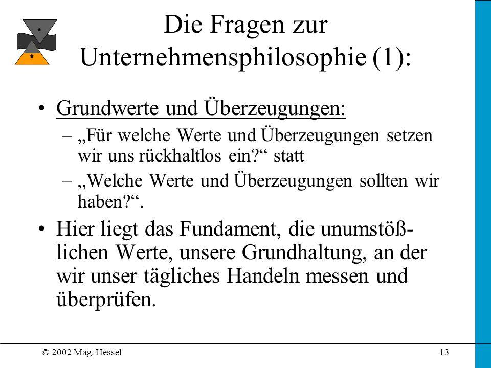 © 2002 Mag. Hessel13 Die Fragen zur Unternehmensphilosophie (1): Grundwerte und Überzeugungen: –Für welche Werte und Überzeugungen setzen wir uns rück