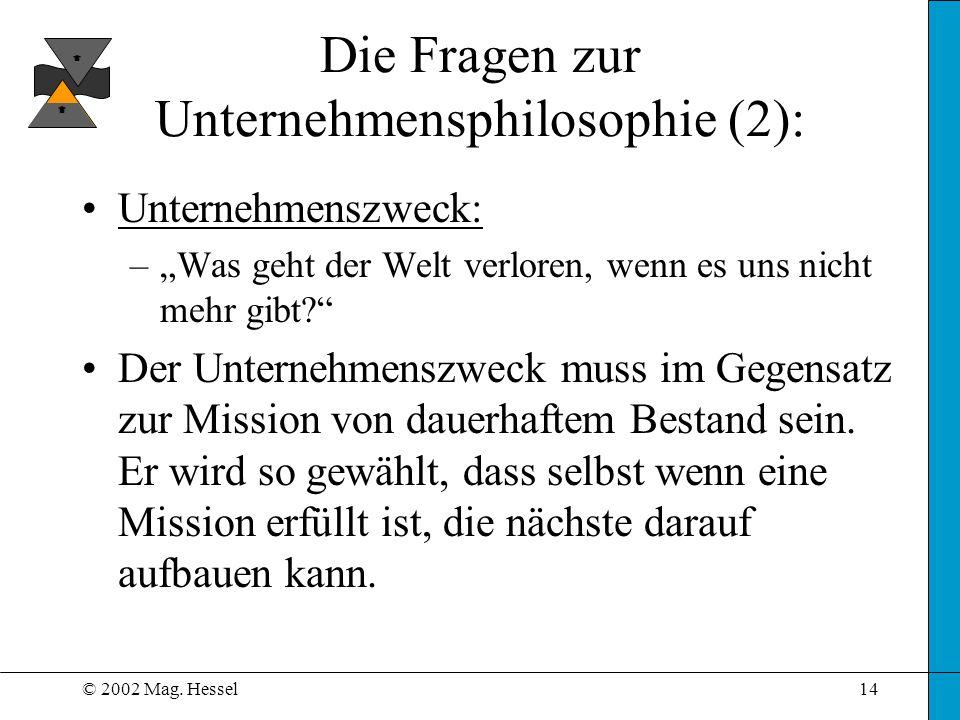 © 2002 Mag. Hessel14 Die Fragen zur Unternehmensphilosophie (2): Unternehmenszweck: –Was geht der Welt verloren, wenn es uns nicht mehr gibt? Der Unte