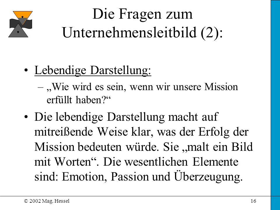 © 2002 Mag. Hessel16 Die Fragen zum Unternehmensleitbild (2): Lebendige Darstellung: –Wie wird es sein, wenn wir unsere Mission erfüllt haben? Die leb