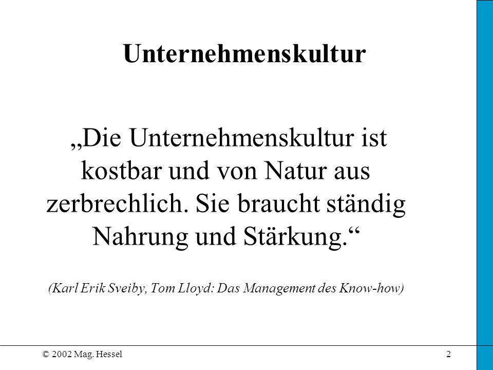 © 2002 Mag. Hessel2 Die Unternehmenskultur ist kostbar und von Natur aus zerbrechlich. Sie braucht ständig Nahrung und Stärkung. (Karl Erik Sveiby, To