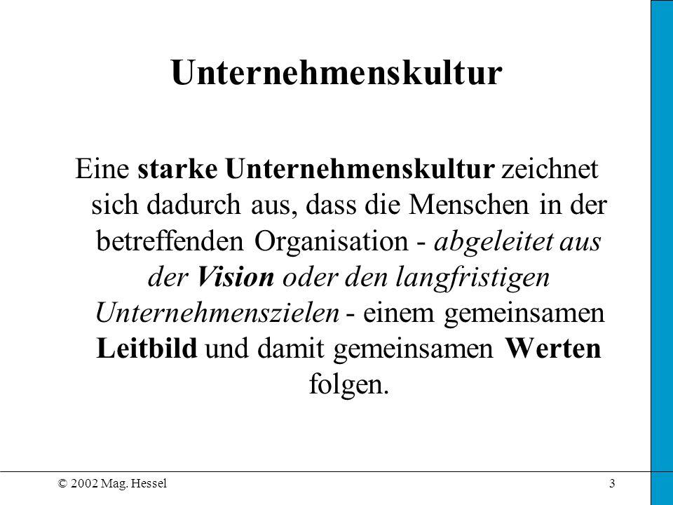 © 2002 Mag. Hessel3 Unternehmenskultur Eine starke Unternehmenskultur zeichnet sich dadurch aus, dass die Menschen in der betreffenden Organisation -