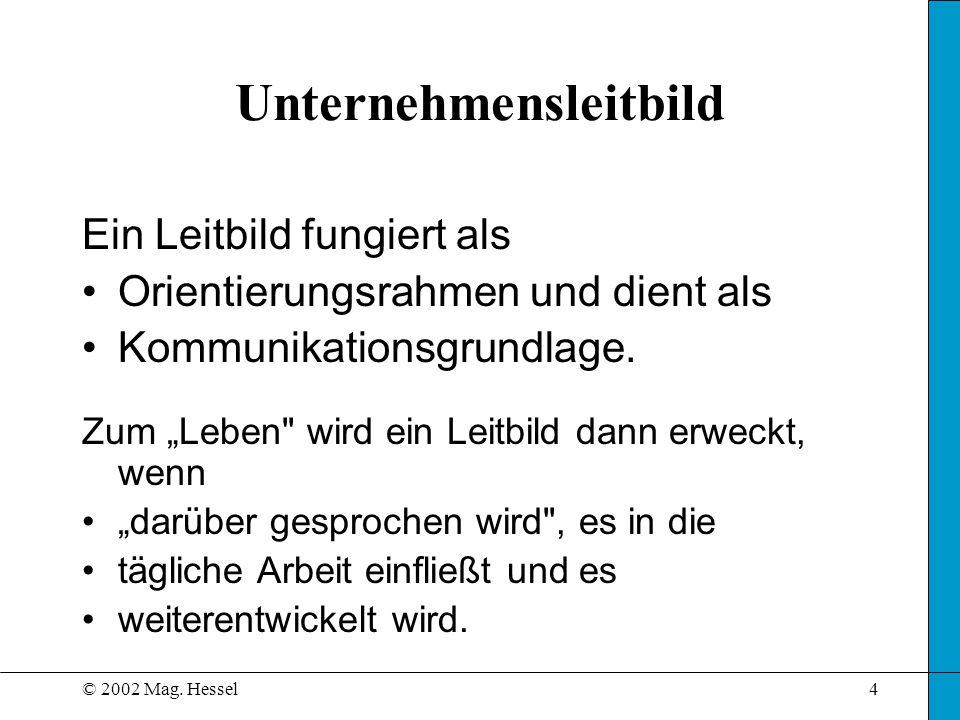 © 2002 Mag. Hessel4 Unternehmensleitbild Ein Leitbild fungiert als Orientierungsrahmen und dient als Kommunikationsgrundlage. Zum Leben