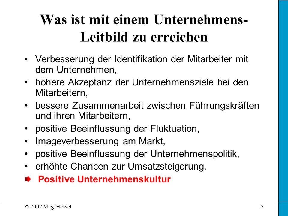 © 2002 Mag. Hessel5 Was ist mit einem Unternehmens- Leitbild zu erreichen Verbesserung der Identifikation der Mitarbeiter mit dem Unternehmen, höhere