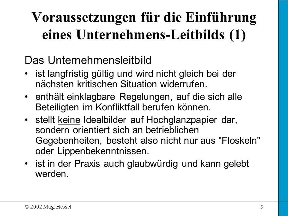 © 2002 Mag. Hessel9 Voraussetzungen für die Einführung eines Unternehmens-Leitbilds (1) Das Unternehmensleitbild ist langfristig gültig und wird nicht