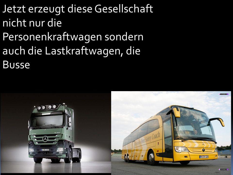 Jetzt erzeugt diese Gesellschaft nicht nur die Personenkraftwagen sondern auch die Lastkraftwagen, die Busse