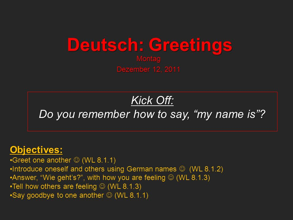 Deutsch: Greetings Montag Dezember 12, 2011 Kick Off: Do you remember how to say, my name is.