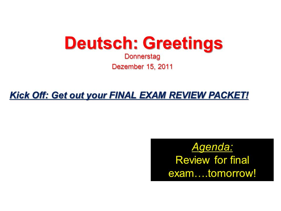 Deutsch: Greetings Donnerstag Dezember 15, 2011 Agenda: Review for final exam….tomorrow.