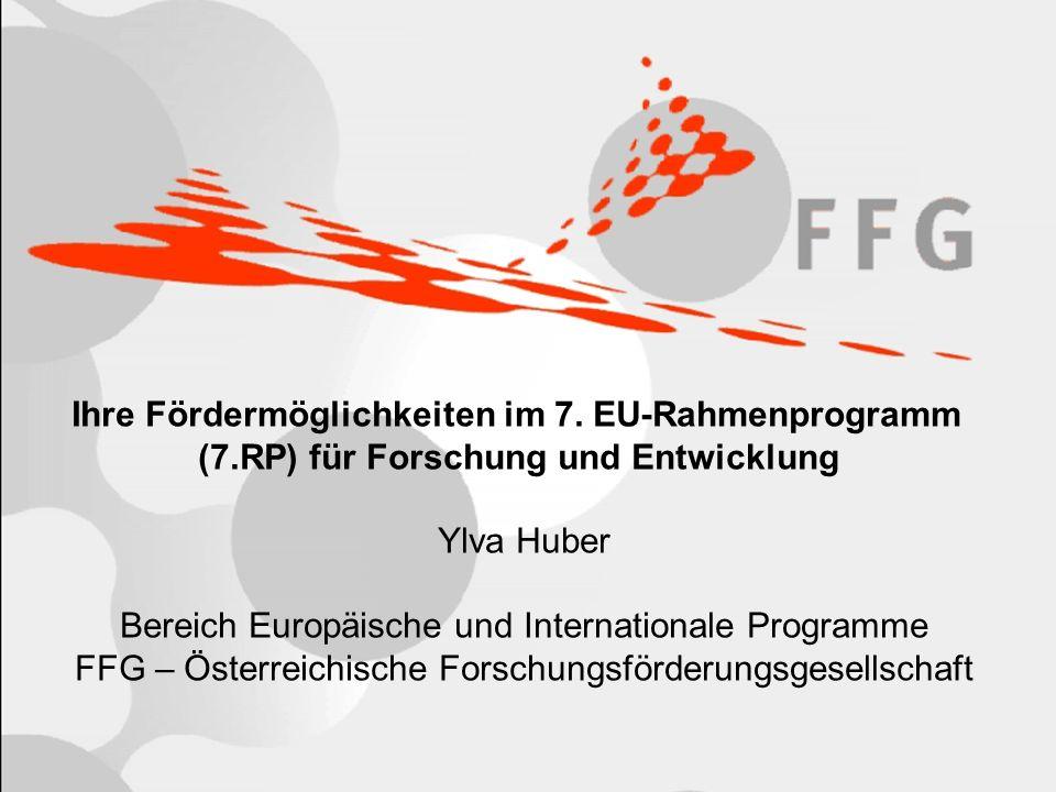 Ihre Fördermöglichkeiten im 7. EU-Rahmenprogramm (7.RP) für Forschung und Entwicklung Ylva Huber Bereich Europäische und Internationale Programme FFG
