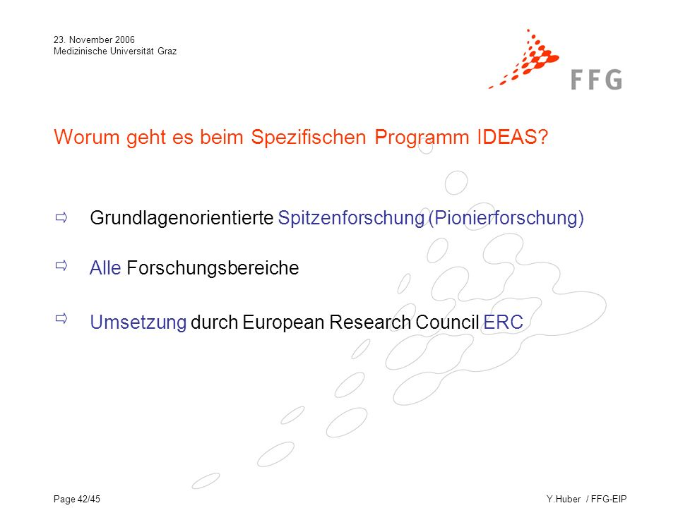 Y.Huber / FFG-EIP 23. November 2006 Medizinische Universität Graz Page 42/45 Worum geht es beim Spezifischen Programm IDEAS? Grundlagenorientierte Spi