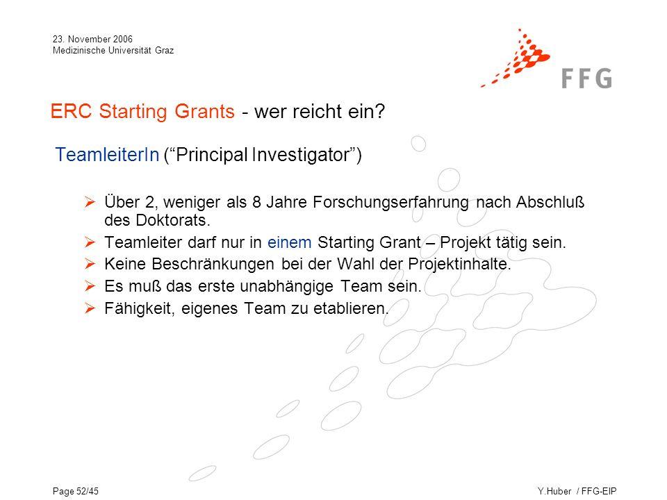 Y.Huber / FFG-EIP 23. November 2006 Medizinische Universität Graz Page 52/45 ERC Starting Grants - wer reicht ein? TeamleiterIn (Principal Investigato