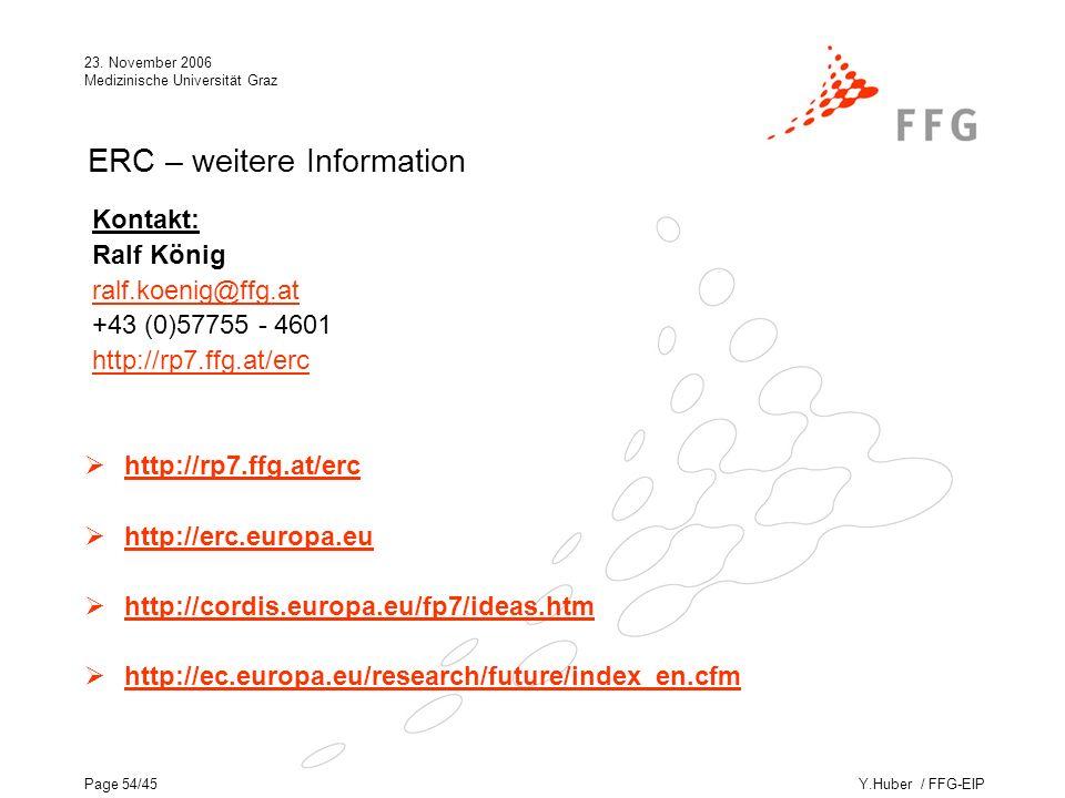 Y.Huber / FFG-EIP 23. November 2006 Medizinische Universität Graz Page 54/45 ERC – weitere Information Kontakt: Ralf König ralf.koenig@ffg.at@ffg.at +