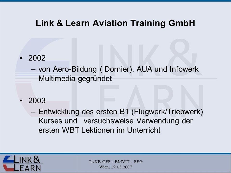 TAKE-OFF - BMVIT - FFG Wien, 19.03.2007 Link & Learn Aviation Training GmbH 2002 –von Aero-Bildung ( Dornier), AUA und Infowerk Multimedia gegründet 2003 –Entwicklung des ersten B1 (Flugwerk/Triebwerk) Kurses und versuchsweise Verwendung der ersten WBT Lektionen im Unterricht