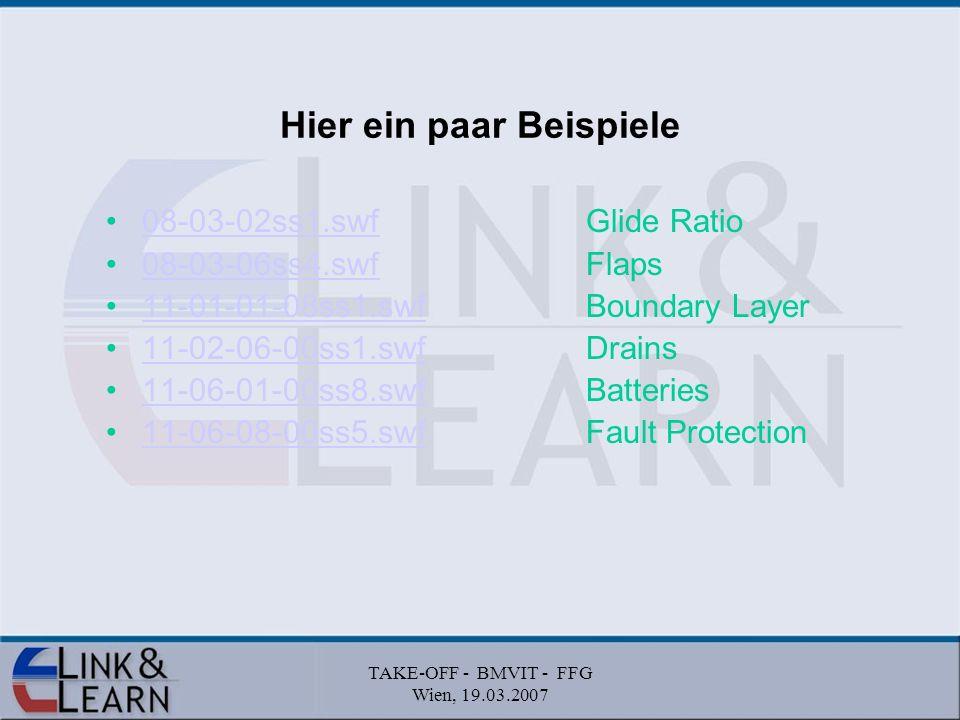 TAKE-OFF - BMVIT - FFG Wien, 19.03.2007 Hier ein paar Beispiele 08-03-02ss1.swfGlide Ratio08-03-02ss1.swf 08-03-06ss4.swfFlaps08-03-06ss4.swf 11-01-01-08ss1.swfBoundary Layer11-01-01-08ss1.swf 11-02-06-00ss1.swfDrains11-02-06-00ss1.swf 11-06-01-00ss8.swfBatteries11-06-01-00ss8.swf 11-06-08-00ss5.swfFault Protection11-06-08-00ss5.swf
