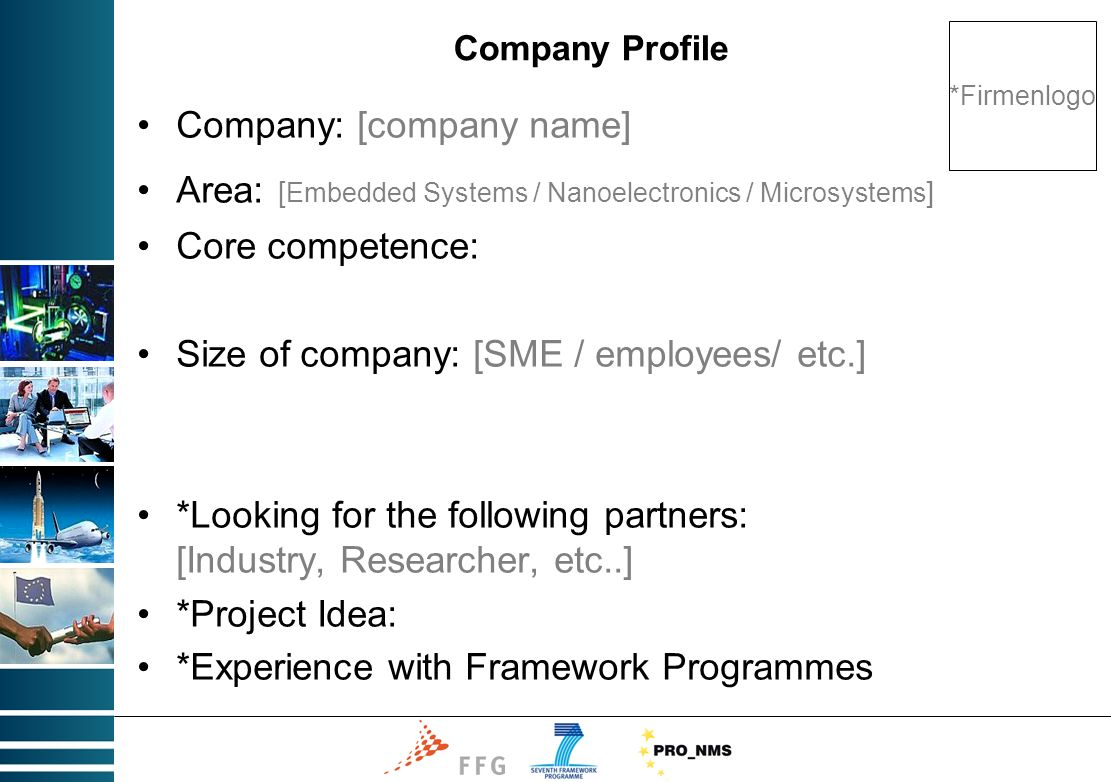 Company Profile Company: [company name] Area: [ Embedded Systems / Nanoelectronics / Microsystems ] Core competence: Size of company: [SME / employees/ etc.] *Looking for the following partners: [Industry, Researcher, etc..] *Project Idea: *Experience with Framework Programmes *Firmenlogo