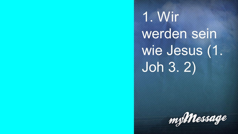 1. Wir werden sein wie Jesus (1. Joh 3. 2) 1.
