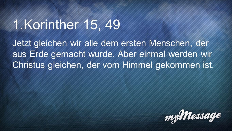 1. Korinther 15,49 Jetzt gleichen wir alle dem ersten Menschen, der aus Erde gemacht wurde. Aber einmal werden wir Christus gleichen, der vom Himmel g