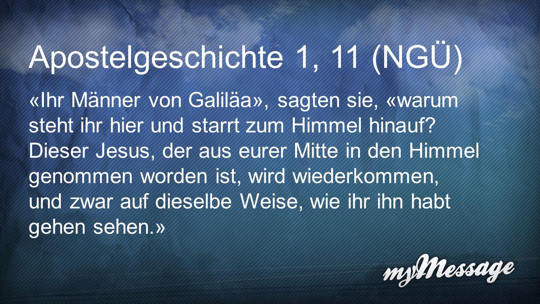 Apostelgeschichte 1,11 Apostelgeschichte 1, 11 (NGÜ) «Ihr Männer von Galiläa», sagten sie, «warum steht ihr hier und starrt zum Himmel hinauf? Dieser