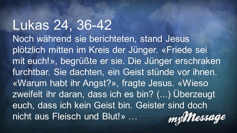 Lukas 24,36-42 Lukas 24, 36-42 Noch während sie berichteten, stand Jesus plötzlich mitten im Kreis der Jünger. «Friede sei mit euch!», begrüßte er sie