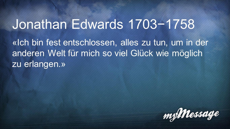 Jonathan Edwards Jonathan Edwards 17031758 «Ich bin fest entschlossen, alles zu tun, um in der anderen Welt für mich so viel Glück wie möglich zu erla