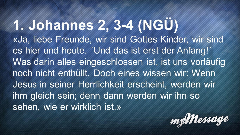 1. Johannes 2,3-4 (NGÜ) «Ja, liebe Freunde, wir sind Gottes Kinder, wir sind es hier und heute. ´Und das ist erst der Anfang!` Was darin alles eingesc