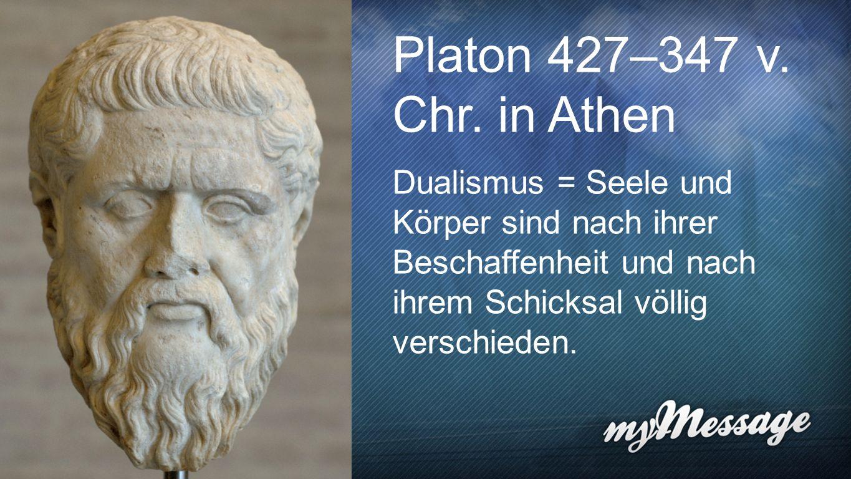 Platon Platon 427–347 v. Chr. in Athen Dualismus = Seele und Körper sind nach ihrer Beschaffenheit und nach ihrem Schicksal völlig verschieden.