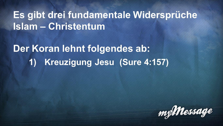 Widersprüche Es gibt drei fundamentale Widersprüche Islam – Christentum Der Koran lehnt folgendes ab: 1) Kreuzigung Jesu (Sure 4:157)