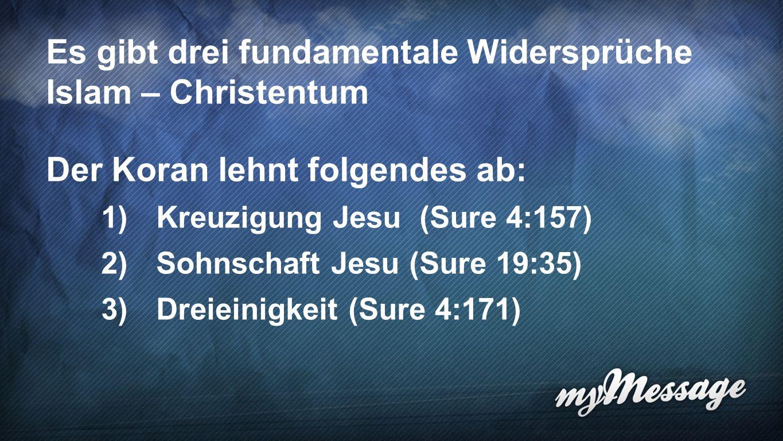 Widersprüche Es gibt drei fundamentale Widersprüche Islam – Christentum Der Koran lehnt folgendes ab: 1) Kreuzigung Jesu (Sure 4:157) 2) Sohnschaft Jesu (Sure 19:35) 3) Dreieinigkeit (Sure 4:171)