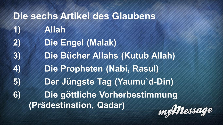 Artikel des Glaubens 7 Die sechs Artikel des Glaubens 1)Allah 2)Die Engel (Malak) 3)Die Bücher Allahs (Kutub Allah) 4)Die Propheten (Nabi, Rasul) 5)Der Jüngste Tag (Yaumu`d-Din) 6)Die göttliche Vorherbestimmung (Prädestination, Qadar)