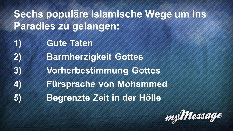 Wege ins Paradies 6 Sechs populäre islamische Wege um ins Paradies zu gelangen: 1)Gute Taten 2)Barmherzigkeit Gottes 3)Vorherbestimmung Gottes 4)Fürsprache von Mohammed 5)Begrenzte Zeit in der Hölle