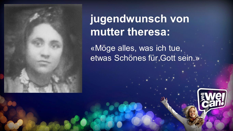 jugendwunsch von mutter theresa: «Möge alles, was ich tue, etwas Schönes für Gott sein.» Jugendwunsch